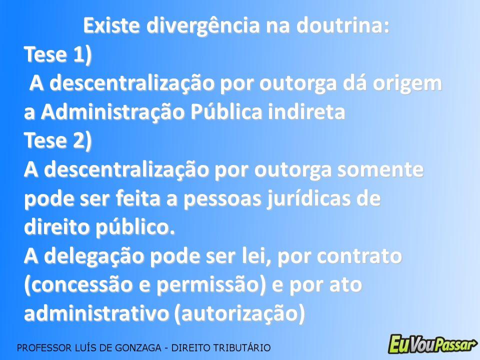 Existe divergência na doutrina: Tese 1) A descentralização por outorga dá origem a Administração Pública indireta A descentralização por outorga dá or
