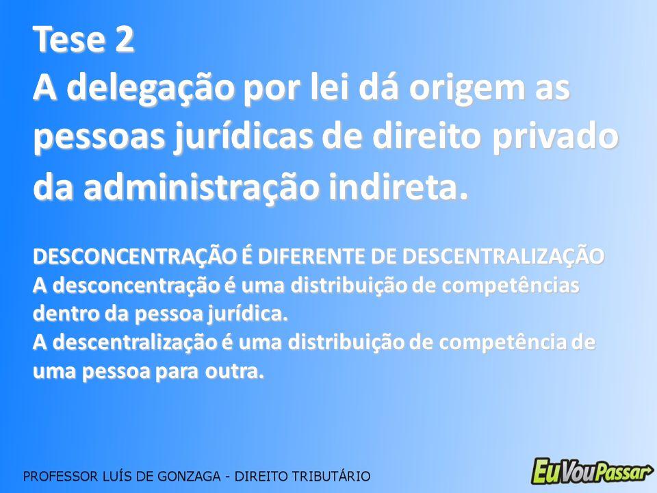 Tese 2 A delegação por lei dá origem as pessoas jurídicas de direito privado da administração indireta. DESCONCENTRAÇÃO É DIFERENTE DE DESCENTRALIZAÇÃ