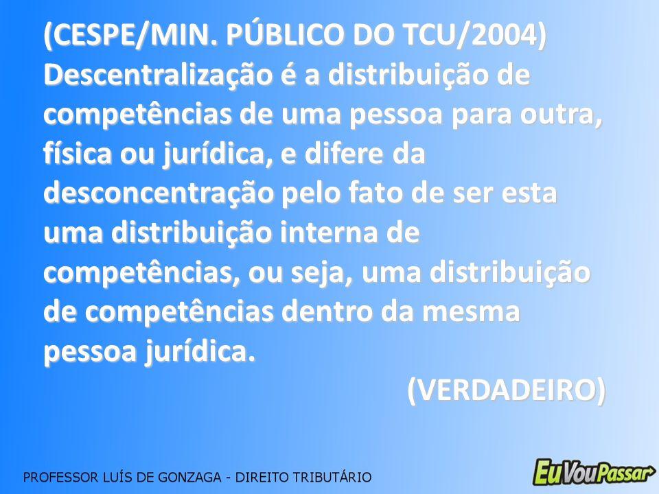 (CESPE/MIN. PÚBLICO DO TCU/2004) Descentralização é a distribuição de competências de uma pessoa para outra, física ou jurídica, e difere da desconcen