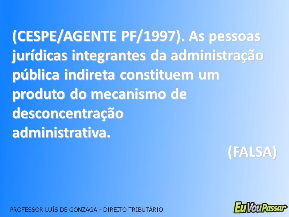 (CESPE/AGENTE PF/1997). As pessoas jurídicas integrantes da administração pública indireta constituem um produto do mecanismo de desconcentração admin