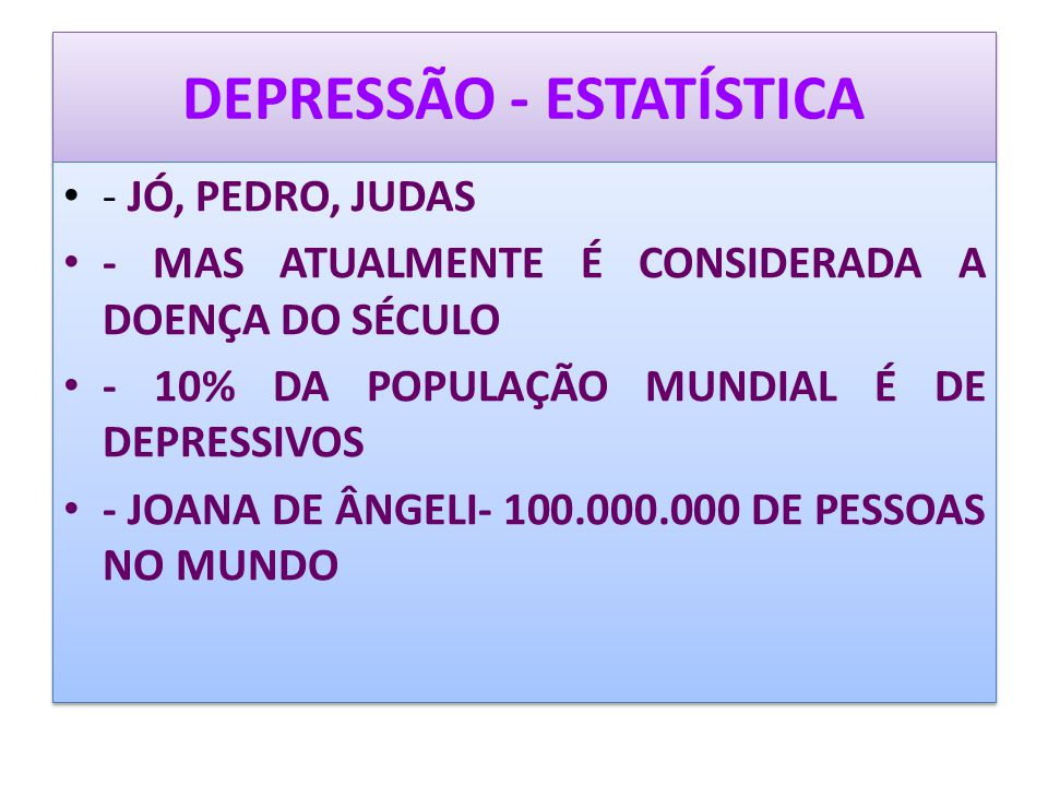 DEPRESSÃO - ESTATÍSTICA - JÓ, PEDRO, JUDAS - MAS ATUALMENTE É CONSIDERADA A DOENÇA DO SÉCULO - 10% DA POPULAÇÃO MUNDIAL É DE DEPRESSIVOS - JOANA DE ÂN