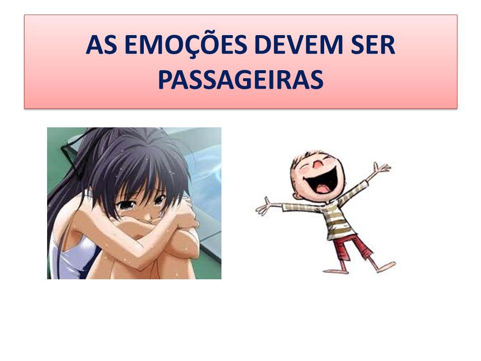 AS EMOÇÕES DEVEM SER PASSAGEIRAS
