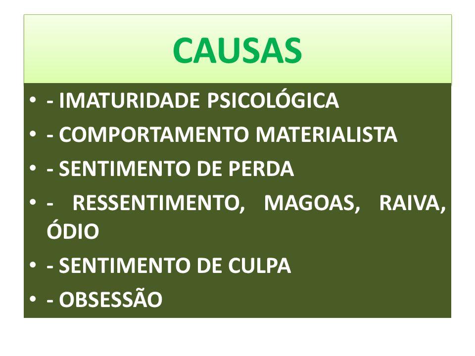 CAUSAS - IMATURIDADE PSICOLÓGICA - COMPORTAMENTO MATERIALISTA - SENTIMENTO DE PERDA - RESSENTIMENTO, MAGOAS, RAIVA, ÓDIO - SENTIMENTO DE CULPA - OBSES