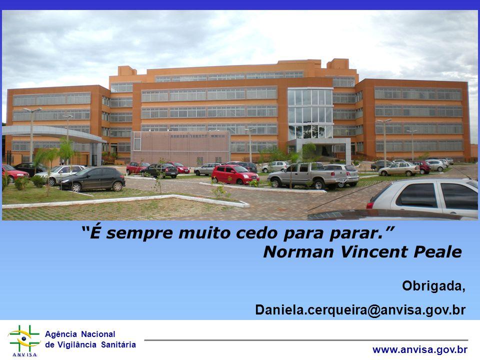 Agência Nacional de Vigilância Sanitária www.anvisa.gov.br Obrigada, Daniela.cerqueira@anvisa.gov.br É sempre muito cedo para parar. Norman Vincent Pe