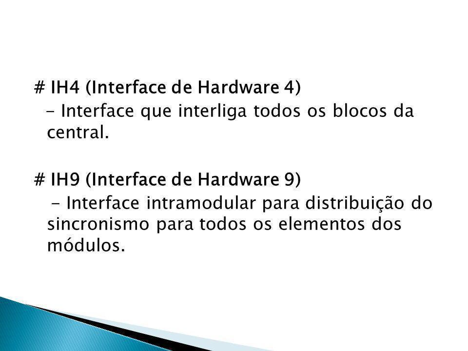 # IH4 (Interface de Hardware 4) - Interface que interliga todos os blocos da central. # IH9 (Interface de Hardware 9) - Interface intramodular para di