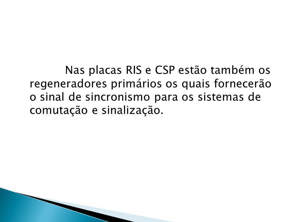 Nas placas RIS e CSP estão também os regeneradores primários os quais fornecerão o sinal de sincronismo para os sistemas de comutação e sinalização.