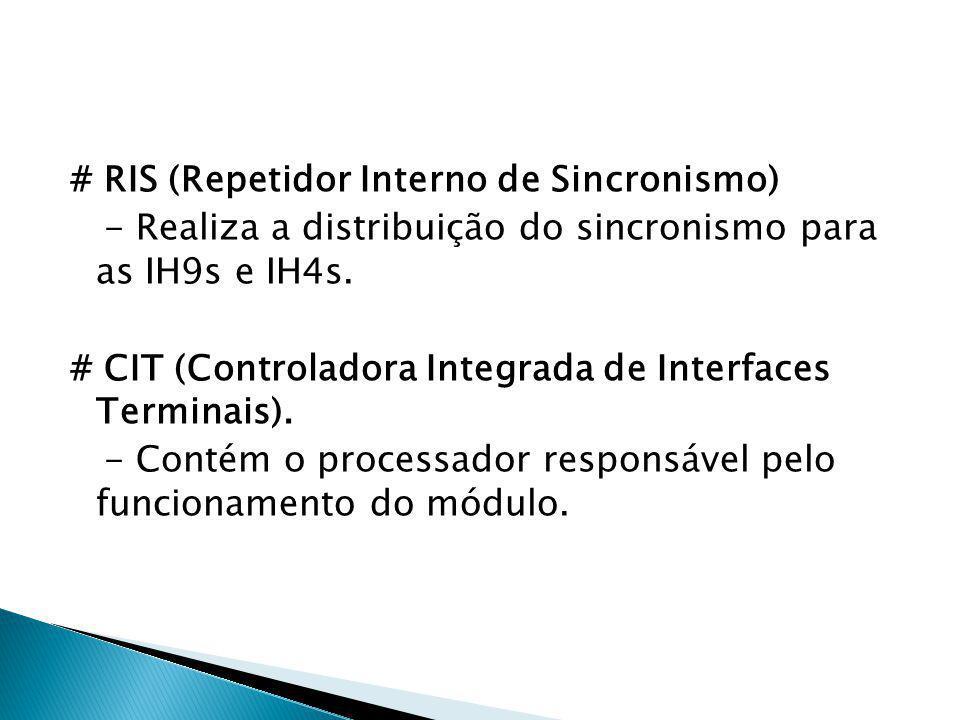 # RIS (Repetidor Interno de Sincronismo) - Realiza a distribuição do sincronismo para as IH9s e IH4s. # CIT (Controladora Integrada de Interfaces Term