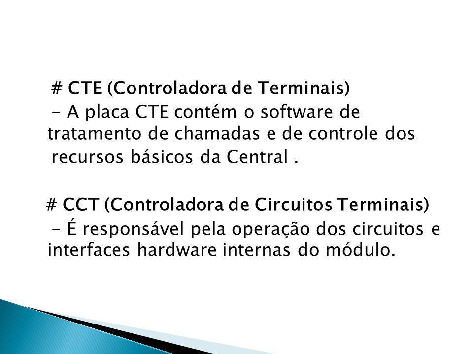 # CTE (Controladora de Terminais) - A placa CTE contém o software de tratamento de chamadas e de controle dos recursos básicos da Central. # CCT (Cont