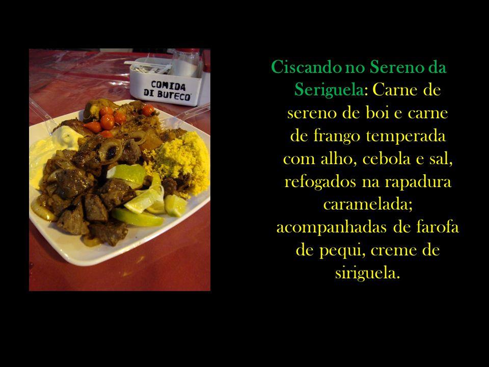 Ciscando no Sereno da Seriguela: Carne de sereno de boi e carne de frango temperada com alho, cebola e sal, refogados na rapadura caramelada; acompanhadas de farofa de pequi, creme de siriguela.