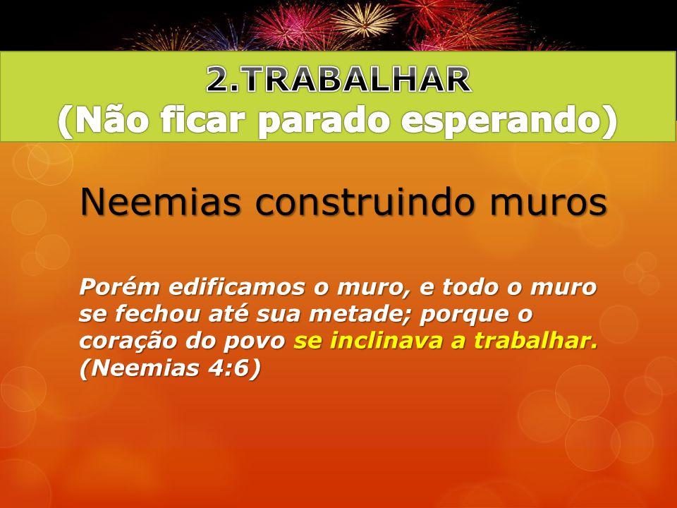 Neemias construindo muros Porém edificamos o muro, e todo o muro se fechou até sua metade; porque o coração do povo se inclinava a trabalhar. (Neemias