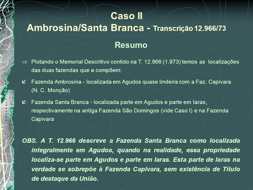 Caso II Ambrosina/Santa Branca - Transcrição 12.966/73 Resumo Plotando o Memorial Descritivo contido na T. 12.966 (1.973) temos as localizações das du