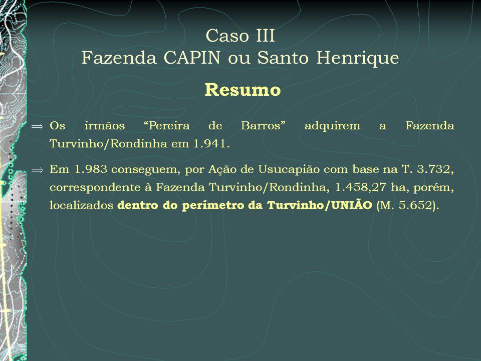 Caso III Fazenda CAPIN ou Santo Henrique Resumo Os irmãos Pereira de Barros adquirem a Fazenda Turvinho/Rondinha em 1.941. Em 1.983 conseguem, por Açã