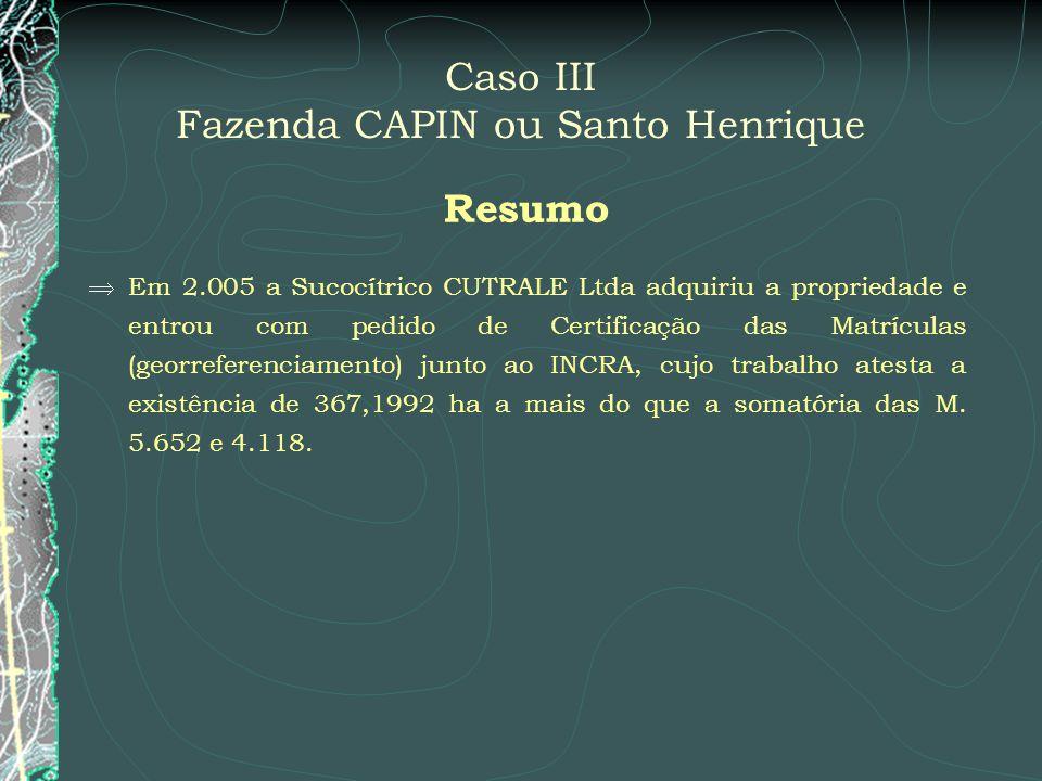 Caso III Fazenda CAPIN ou Santo Henrique Resumo Em 2.005 a Sucocítrico CUTRALE Ltda adquiriu a propriedade e entrou com pedido de Certificação das Mat