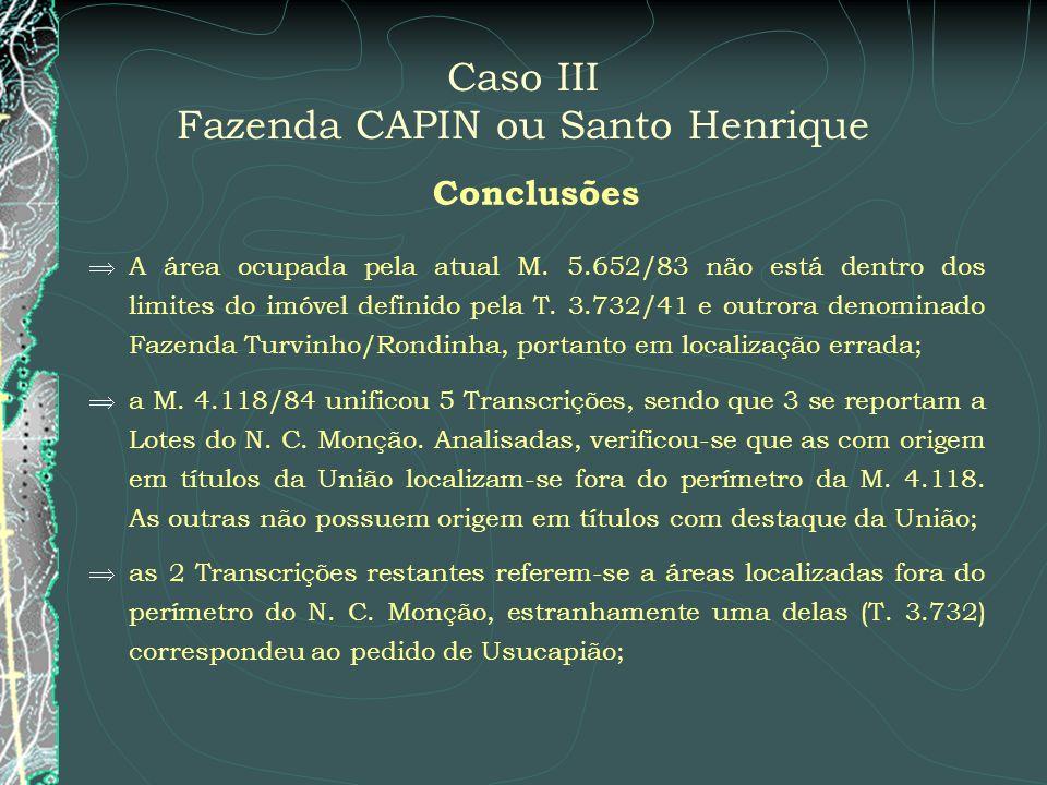 Caso III Fazenda CAPIN ou Santo Henrique Conclusões A área ocupada pela atual M. 5.652/83 não está dentro dos limites do imóvel definido pela T. 3.732