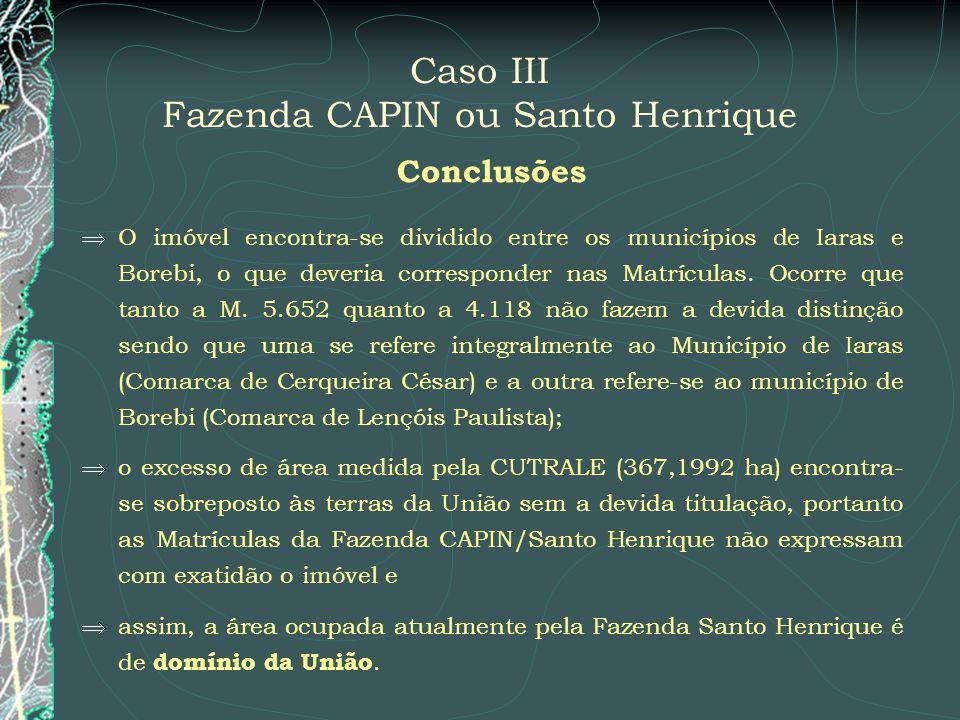 Caso III Fazenda CAPIN ou Santo Henrique Conclusões O imóvel encontra-se dividido entre os municípios de Iaras e Borebi, o que deveria corresponder na