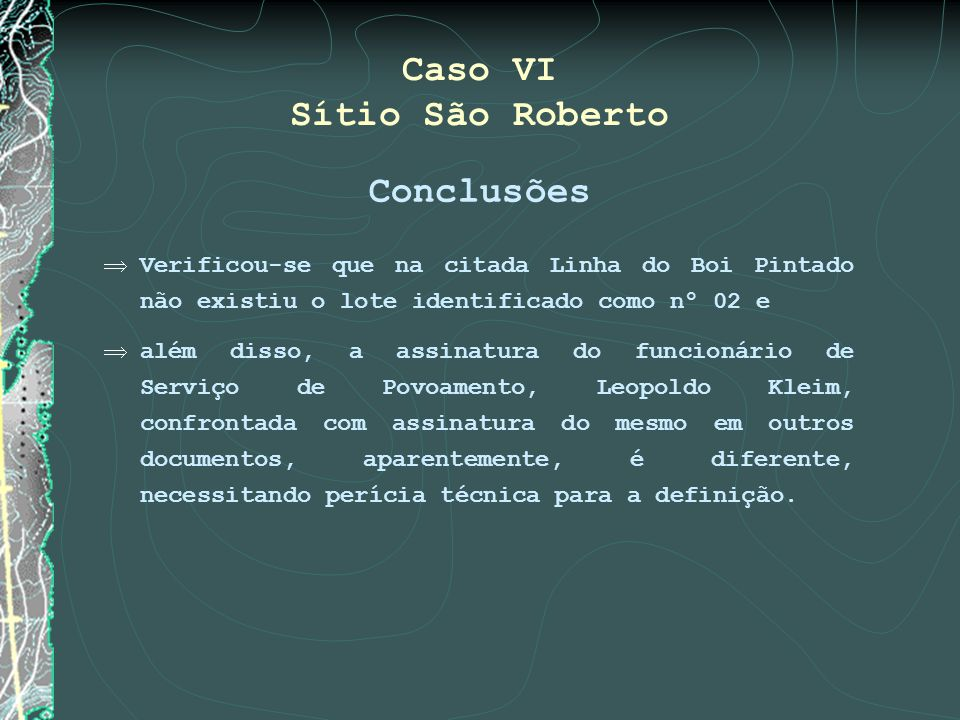 Caso VI Sítio São Roberto Conclusões Verificou-se que na citada Linha do Boi Pintado não existiu o lote identificado como nº 02 e além disso, a assina