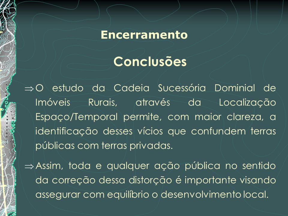 Encerramento Conclusões O estudo da Cadeia Sucessória Dominial de Imóveis Rurais, através da Localização Espaço/Temporal permite, com maior clareza, a
