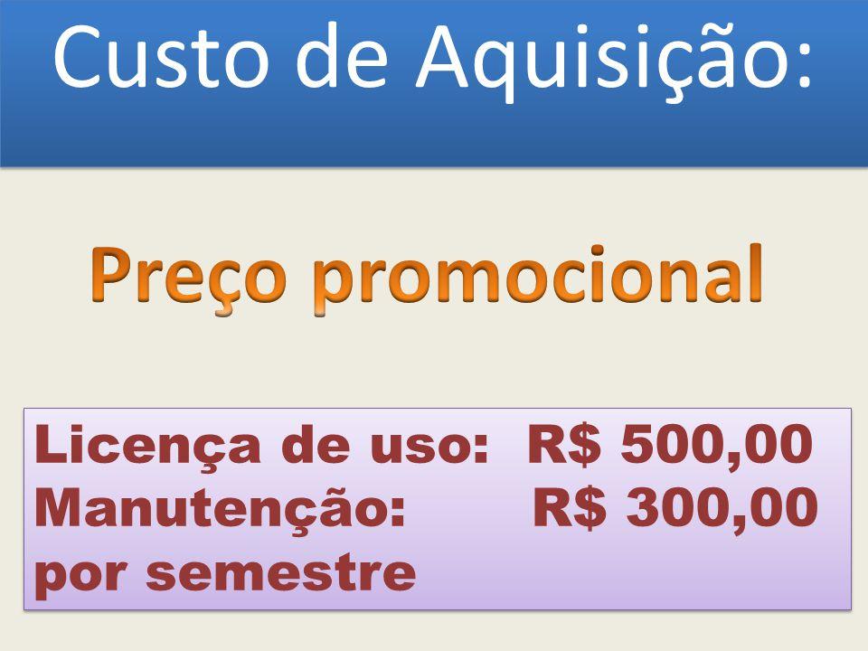 Custo de Aquisição: Licença de uso: R$ 500,00 Manutenção: R$ 300,00 por semestre Licença de uso: R$ 500,00 Manutenção: R$ 300,00 por semestre
