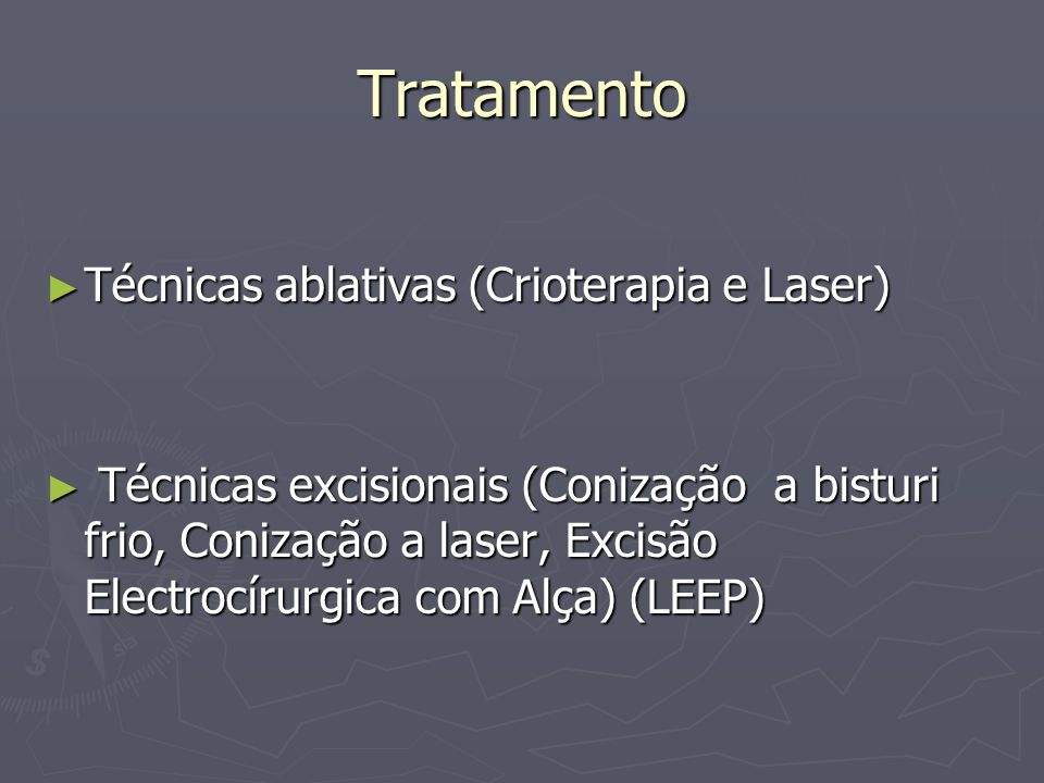 Tratamento Técnicas ablativas (Crioterapia e Laser) Técnicas ablativas (Crioterapia e Laser) Técnicas excisionais (Conização a bisturi frio, Conização a laser, Excisão Electrocírurgica com Alça) (LEEP) Técnicas excisionais (Conização a bisturi frio, Conização a laser, Excisão Electrocírurgica com Alça) (LEEP)