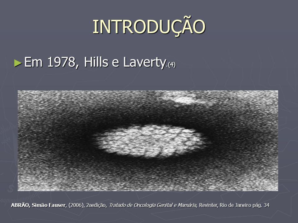 INTRODUÇÃO Em 1978, Hills e Laverty.(4) Em 1978, Hills e Laverty.(4) ABRÃO, Simão Fauser, (2006), 2aedição, Tratado de Oncologia Genital e Mamária, Revinter, Rio de Janeiro pág.