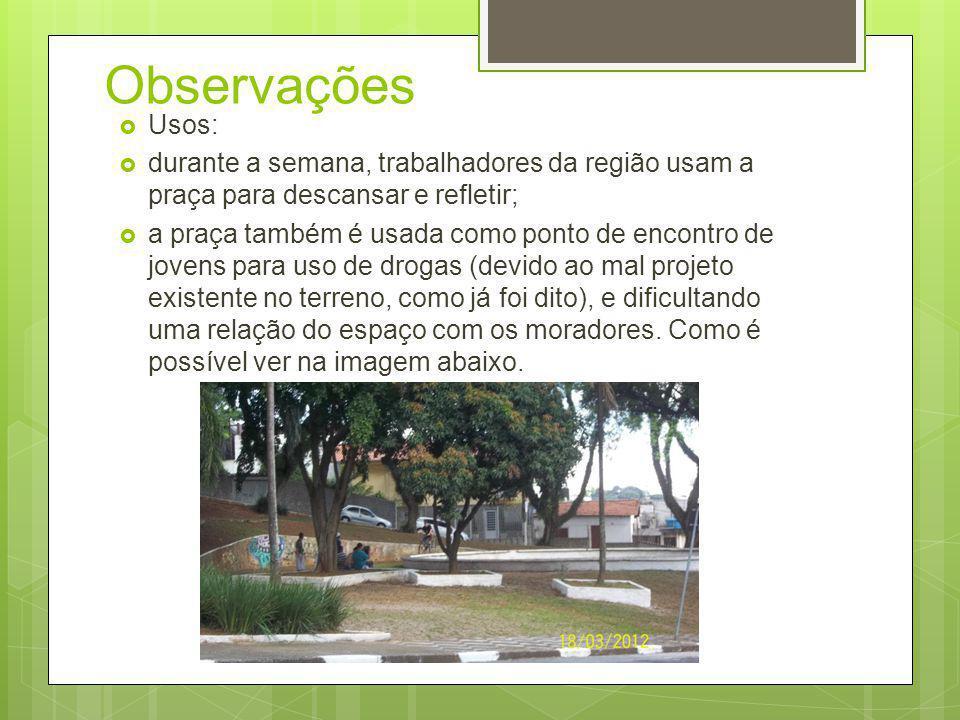 Observações Usos: durante a semana, trabalhadores da região usam a praça para descansar e refletir; a praça também é usada como ponto de encontro de j