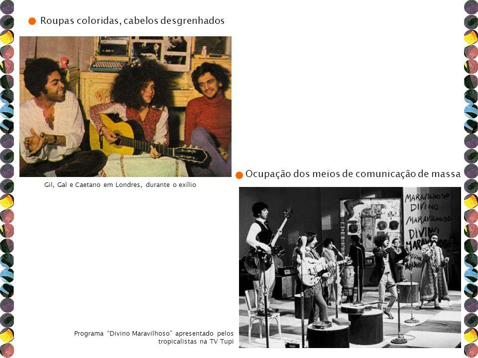 Roupas coloridas, cabelos desgrenhados Gil, Gal e Caetano em Londres, durante o exílio Ocupação dos meios de comunicação de massa Programa Divino Mara