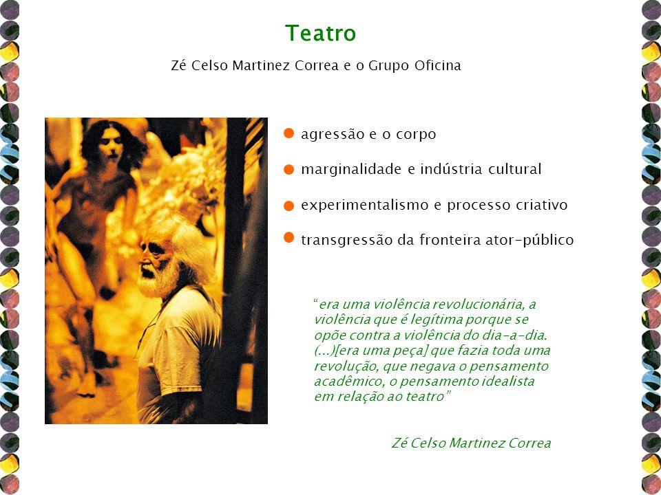 Teatro Zé Celso Martinez Correa e o Grupo Oficina agressão e o corpo marginalidade e indústria cultural experimentalismo e processo criativo transgres