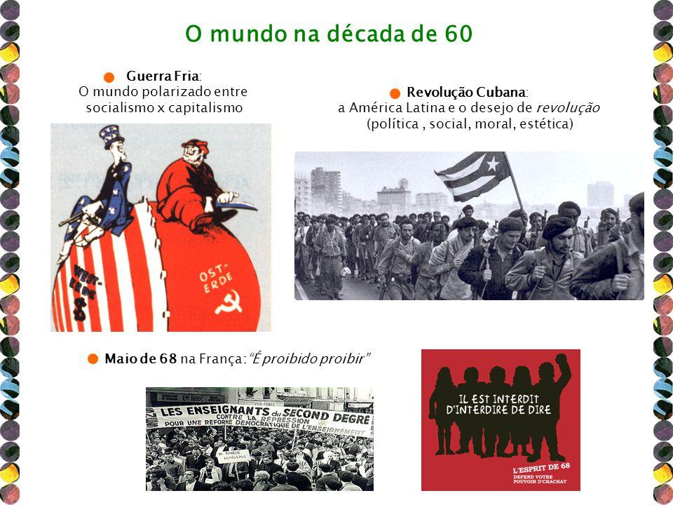 O mundo na década de 60 Guerra Fria: O mundo polarizado entre socialismo x capitalismo Maio de 68 na França:É proibido proibir Revolução Cubana: a Amé