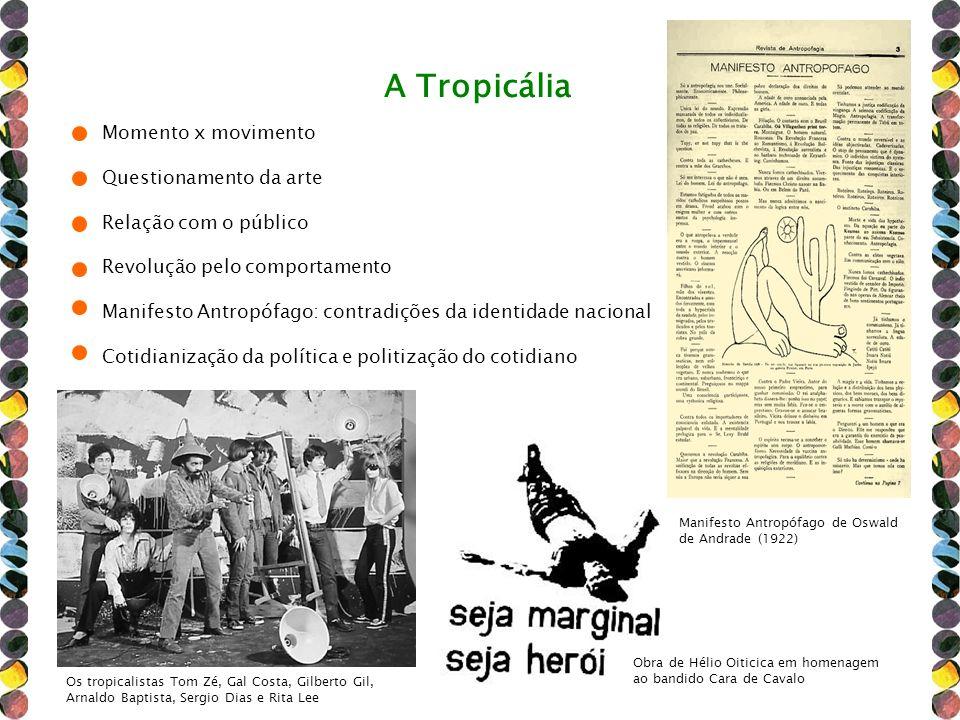 A Tropicália Momento x movimento Questionamento da arte Relação com o público Revolução pelo comportamento Manifesto Antropófago: contradições da iden