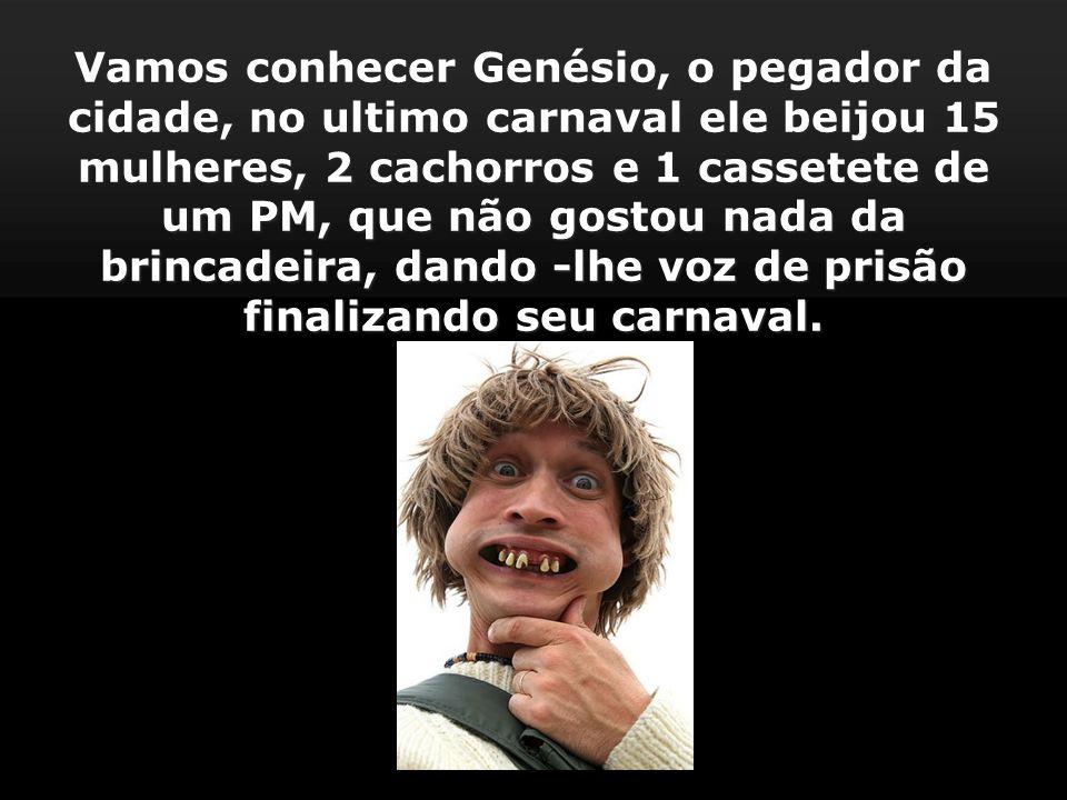 Vamos conhecer Genésio, o pegador da cidade, no ultimo carnaval ele beijou 15 mulheres, 2 cachorros e 1 cassetete de um PM, que não gostou nada da brincadeira, dando -lhe voz de prisão finalizando seu carnaval.