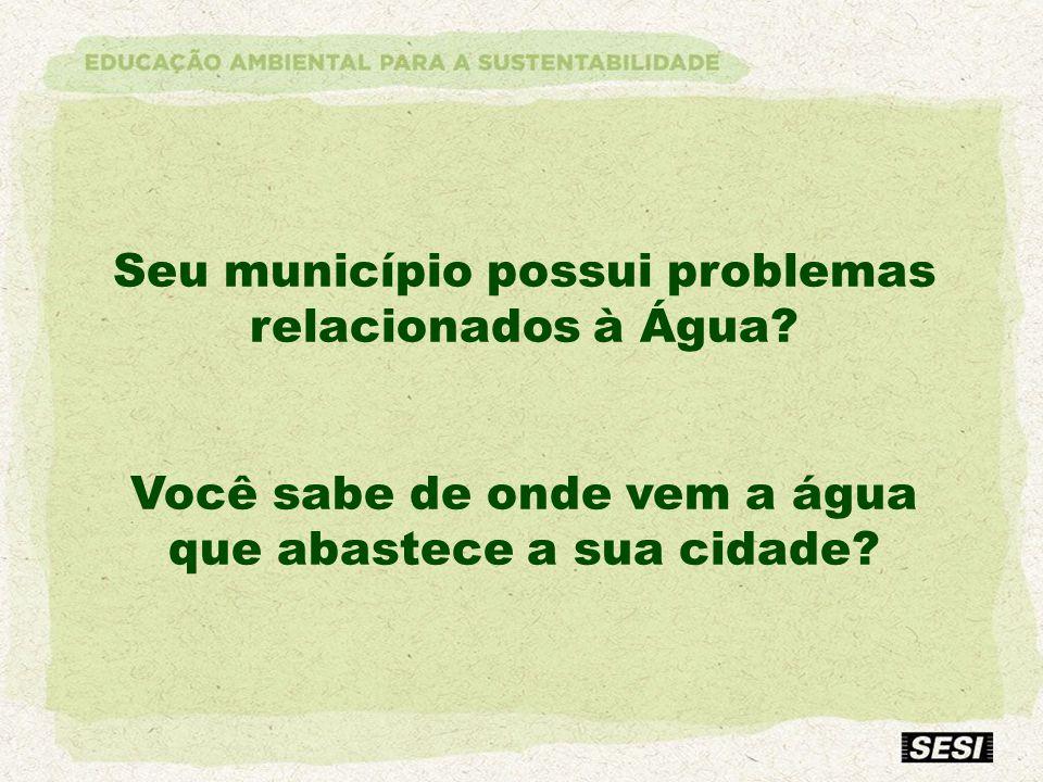 Seu município possui problemas relacionados à Água? Você sabe de onde vem a água que abastece a sua cidade?