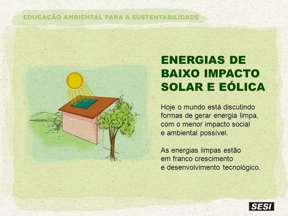 ENERGIAS DE BAIXO IMPACTO SOLAR E EÓLICA Hoje o mundo está discutindo formas de gerar energia limpa, com o menor impacto social e ambiental possível.