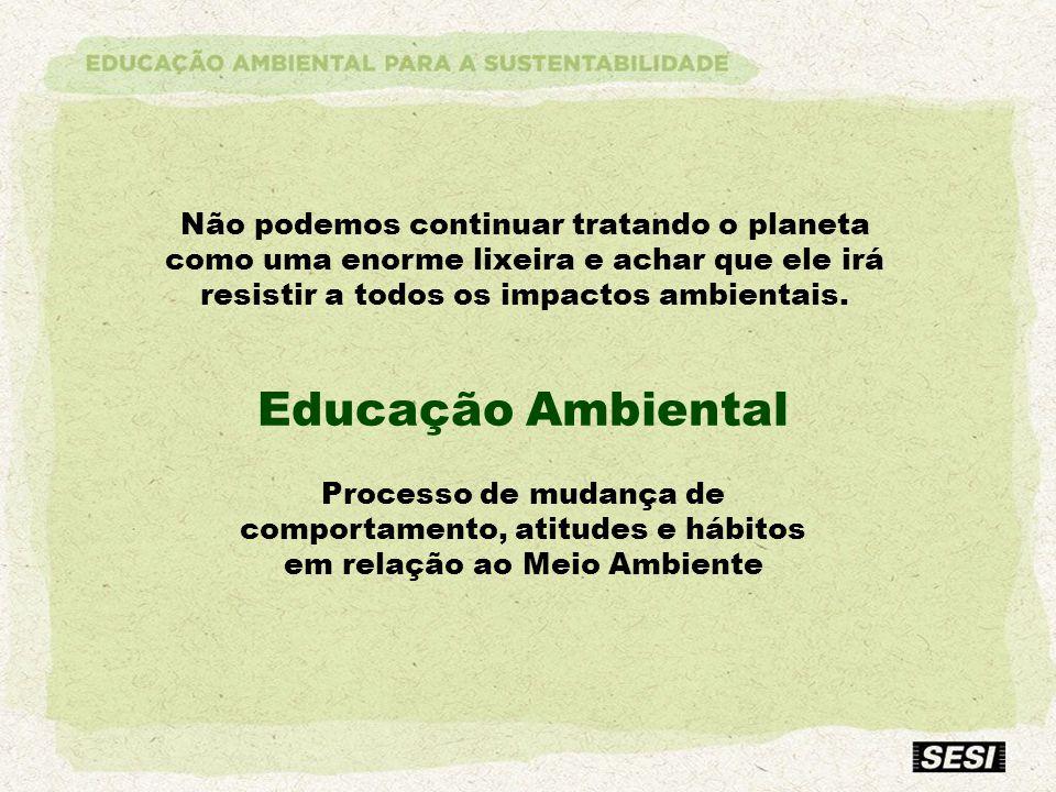 Processo de mudança de comportamento, atitudes e hábitos em relação ao Meio Ambiente Não podemos continuar tratando o planeta como uma enorme lixeira