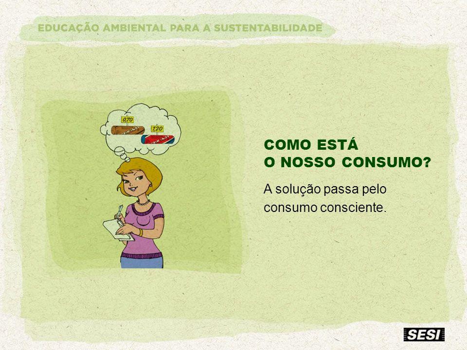 A solução passa pelo consumo consciente. COMO ESTÁ O NOSSO CONSUMO?