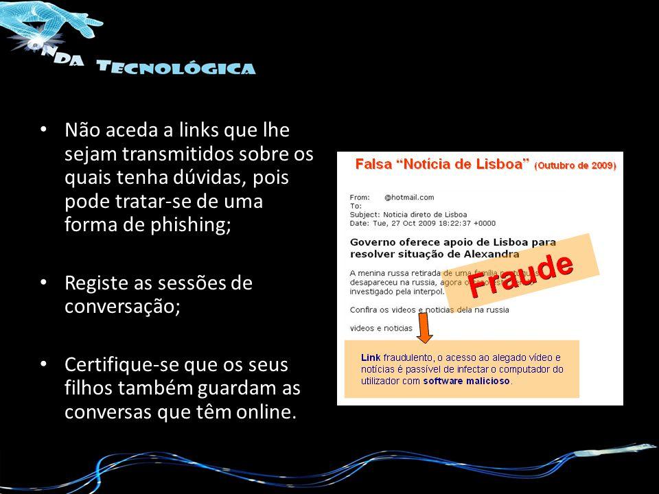 Não aceda a links que lhe sejam transmitidos sobre os quais tenha dúvidas, pois pode tratar-se de uma forma de phishing; Registe as sessões de convers