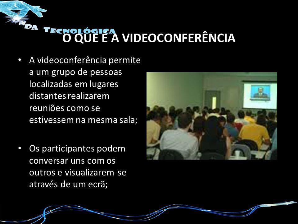 O QUE É A VIDEOCONFERÊNCIA A videoconferência permite a um grupo de pessoas localizadas em lugares distantes realizarem reuniões como se estivessem na mesma sala; Os participantes podem conversar uns com os outros e visualizarem-se através de um ecrã;