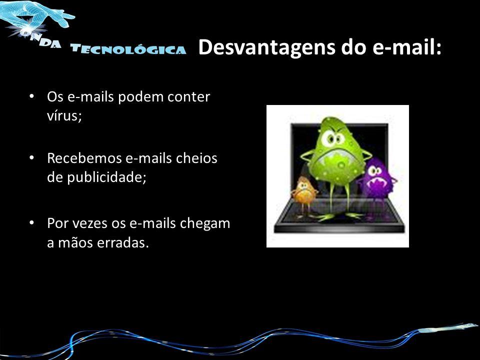 Desvantagens do e-mail: Os e-mails podem conter vírus; Recebemos e-mails cheios de publicidade; Por vezes os e-mails chegam a mãos erradas.