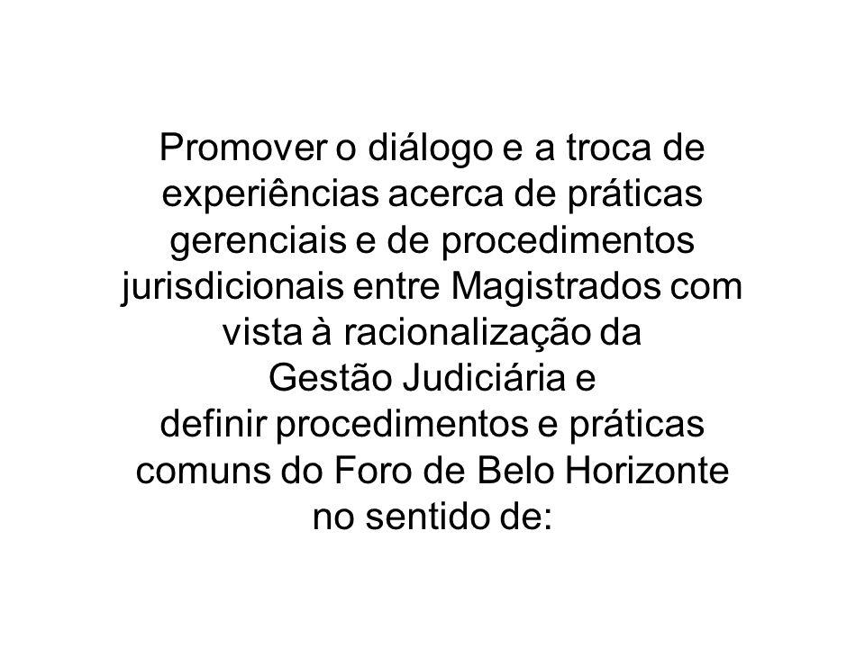 Promover o diálogo e a troca de experiências acerca de práticas gerenciais e de procedimentos jurisdicionais entre Magistrados com vista à racionalização da Gestão Judiciária e definir procedimentos e práticas comuns do Foro de Belo Horizonte no sentido de: