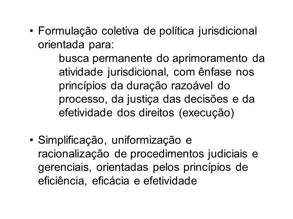 Formulação coletiva de política jurisdicional orientada para: busca permanente do aprimoramento da atividade jurisdicional, com ênfase nos princípios da duração razoável do processo, da justiça das decisões e da efetividade dos direitos (execução) Simplificação, uniformização e racionalização de procedimentos judiciais e gerenciais, orientadas pelos princípios de eficiência, eficácia e efetividade