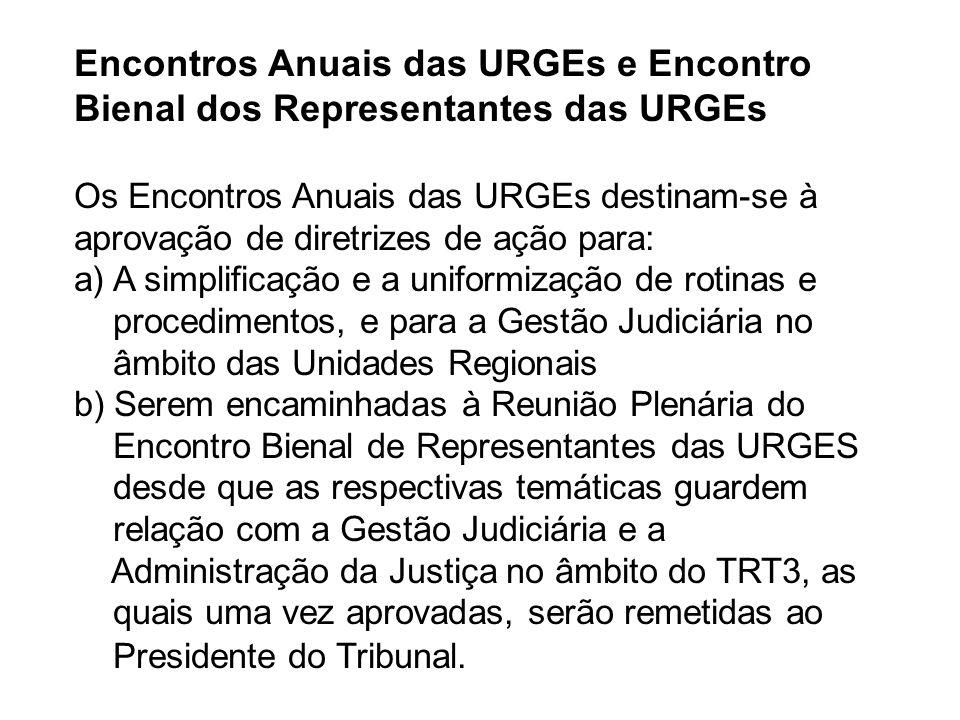 Encontros Anuais das URGEs e Encontro Bienal dos Representantes das URGEs Os Encontros Anuais das URGEs destinam-se à aprovação de diretrizes de ação para: a) A simplificação e a uniformização de rotinas e procedimentos, e para a Gestão Judiciária no âmbito das Unidades Regionais b) Serem encaminhadas à Reunião Plenária do Encontro Bienal de Representantes das URGES desde que as respectivas temáticas guardem relação com a Gestão Judiciária e a Administração da Justiça no âmbito do TRT3, as quais uma vez aprovadas, serão remetidas ao Presidente do Tribunal.