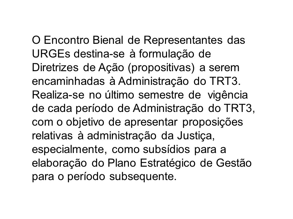 O Encontro Bienal de Representantes das URGEs destina-se à formulação de Diretrizes de Ação (propositivas) a serem encaminhadas à Administração do TRT3.