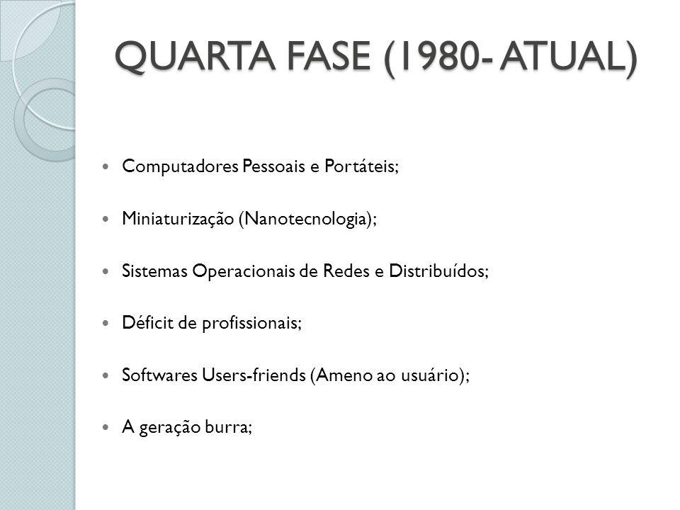 QUARTA FASE (1980- ATUAL) Computadores Pessoais e Portáteis; Miniaturização (Nanotecnologia); Sistemas Operacionais de Redes e Distribuídos; Déficit de profissionais; Softwares Users-friends (Ameno ao usuário); A geração burra;