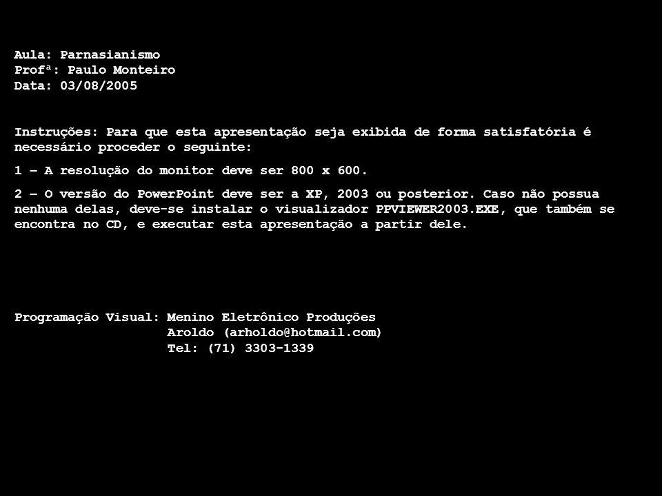 Aula: Parnasianismo Profª: Paulo Monteiro Data: 03/08/2005 Instruções: Para que esta apresentação seja exibida de forma satisfatória é necessário proceder o seguinte: 1 – A resolução do monitor deve ser 800 x 600.