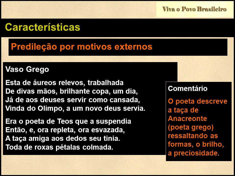 Viva o Povo Brasileiro Características Predileção por motivos externos Vaso Grego Esta de áureos relevos, trabalhada De divas mãos, brilhante copa, um dia, Já de aos deuses servir como cansada, Vinda do Olimpo, a um novo deus servia.