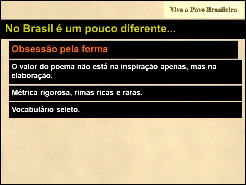 Viva o Povo Brasileiro No Brasil é um pouco diferente... Obsessão pela forma O valor do poema não está na inspiração apenas, mas na elaboração. Métric