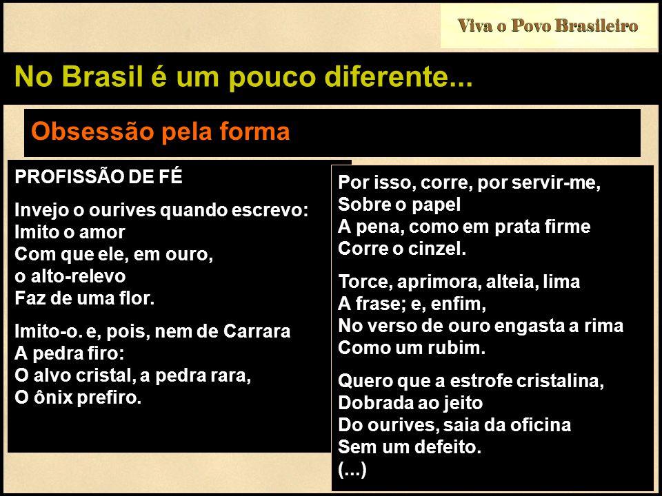 Viva o Povo Brasileiro No Brasil é um pouco diferente... Obsessão pela forma PROFISSÃO DE FÉ Invejo o ourives quando escrevo: Imito o amor Com que ele