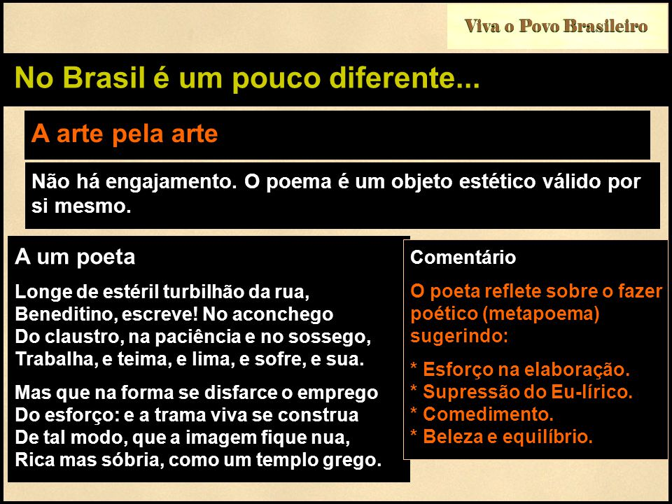 Viva o Povo Brasileiro No Brasil é um pouco diferente... A arte pela arte A um poeta Longe de estéril turbilhão da rua, Beneditino, escreve! No aconch