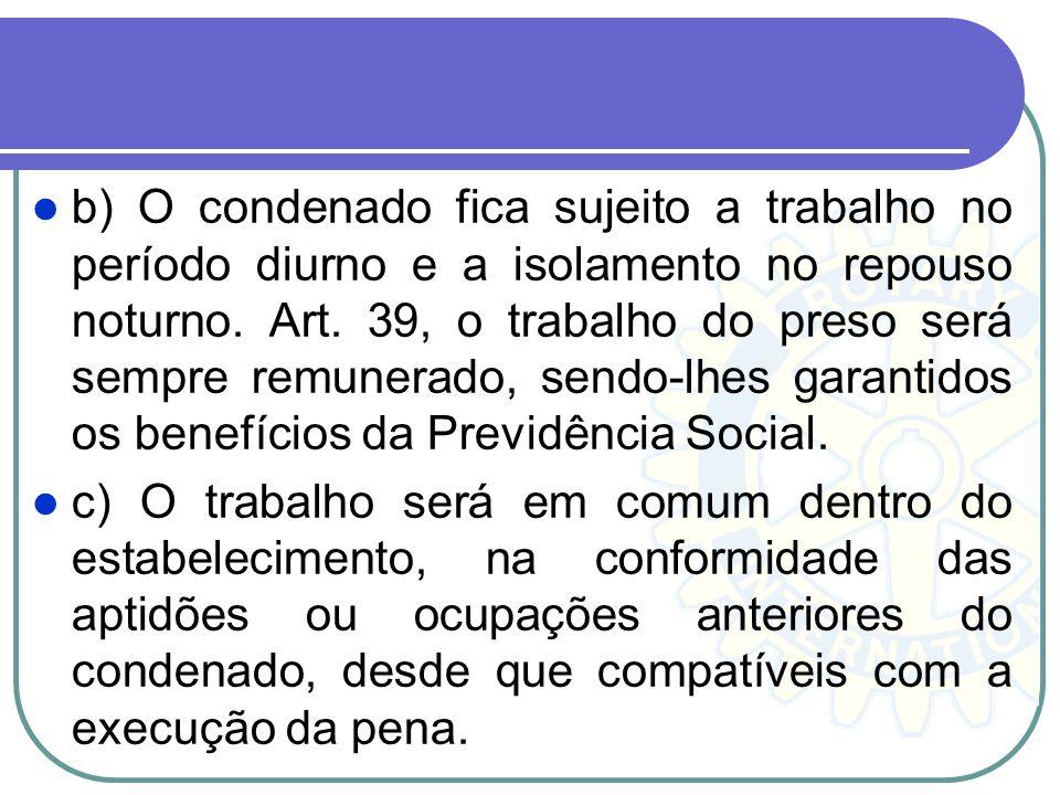 b) O condenado fica sujeito a trabalho no período diurno e a isolamento no repouso noturno. Art. 39, o trabalho do preso será sempre remunerado, sendo