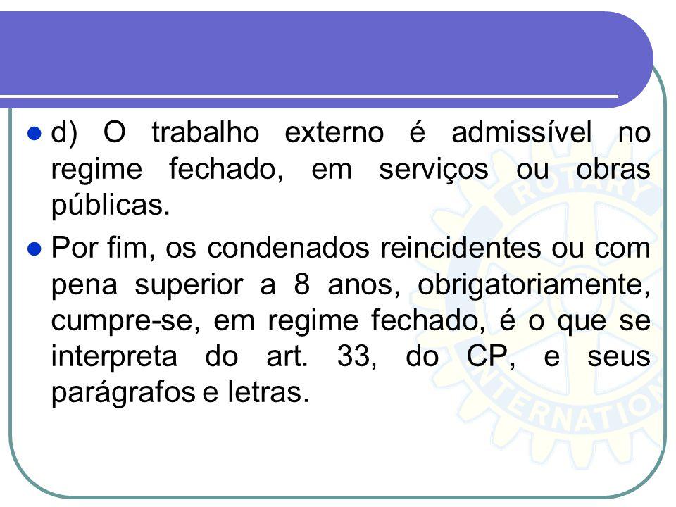 d) O trabalho externo é admissível no regime fechado, em serviços ou obras públicas. Por fim, os condenados reincidentes ou com pena superior a 8 anos