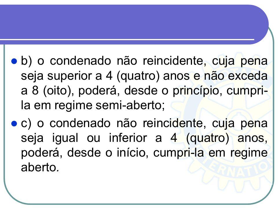 b) o condenado não reincidente, cuja pena seja superior a 4 (quatro) anos e não exceda a 8 (oito), poderá, desde o princípio, cumpri- la em regime sem